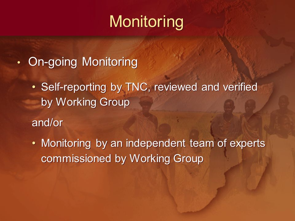 Monitoring On-going Monitoring Self-reporting by TNC, reviewed and verified by Working Group and/or Monitoring by an independent team of experts commissioned by Working Group On-going Monitoring Self-reporting by TNC, reviewed and verified by Working Group and/or Monitoring by an independent team of experts commissioned by Working Group