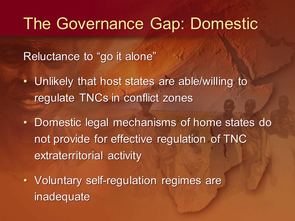 The Governance Gap: Domestic Reluctance to go it alone Unlikely that host states are able/willing to regulate TNCs in conflict zones Domestic legal mechanisms of home states do not provide for effective regulation of TNC extraterritorial activity Voluntary self-regulation regimes are inadequate Reluctance to go it alone Unlikely that host states are able/willing to regulate TNCs in conflict zones Domestic legal mechanisms of home states do not provide for effective regulation of TNC extraterritorial activity Voluntary self-regulation regimes are inadequate