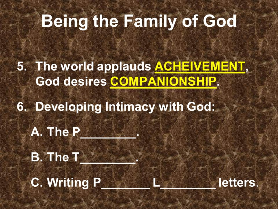 Being the Family of God 5.The world applauds ACHEIVEMENT, God desires COMPANIONSHIP.