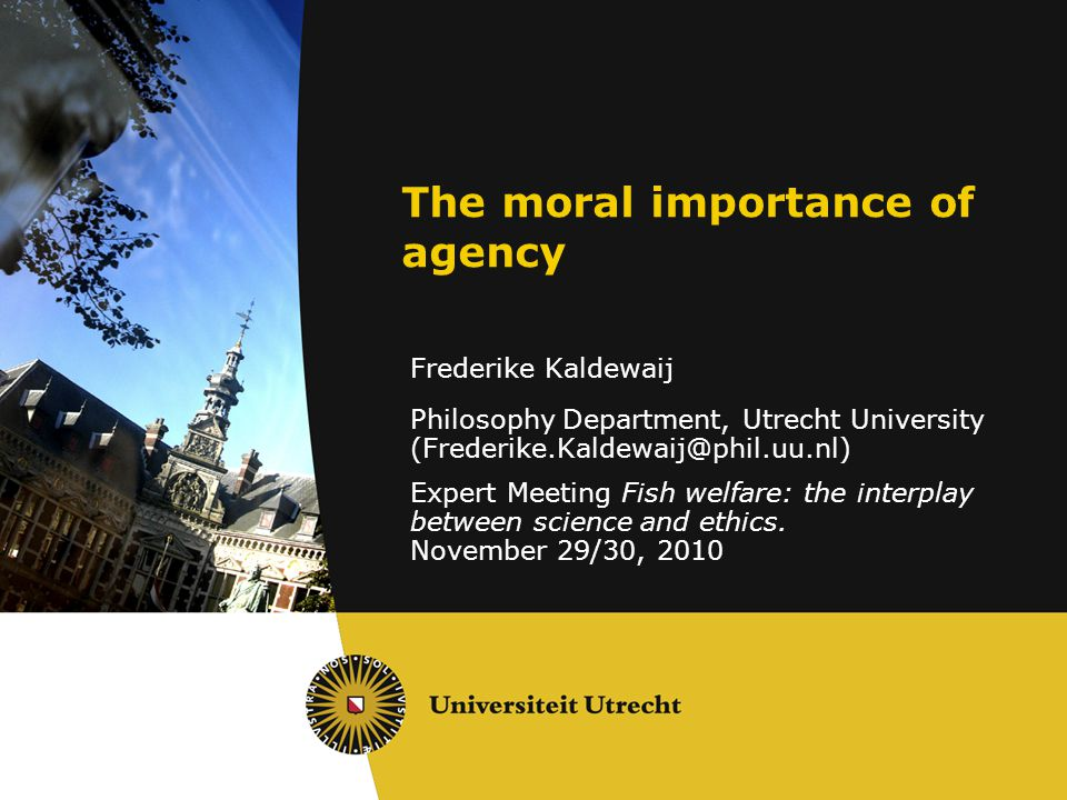 The moral importance of agency Frederike Kaldewaij Philosophy Department, Utrecht University (Frederike.Kaldewaij@phil.uu.nl) Expert Meeting Fish welfare: the interplay between science and ethics.