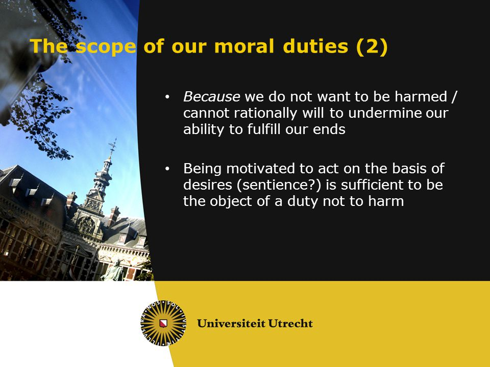 The scope of our moral duties (2) Because we do not want to be harmed / cannot rationally will to undermine our ability to fulfill our ends Being moti