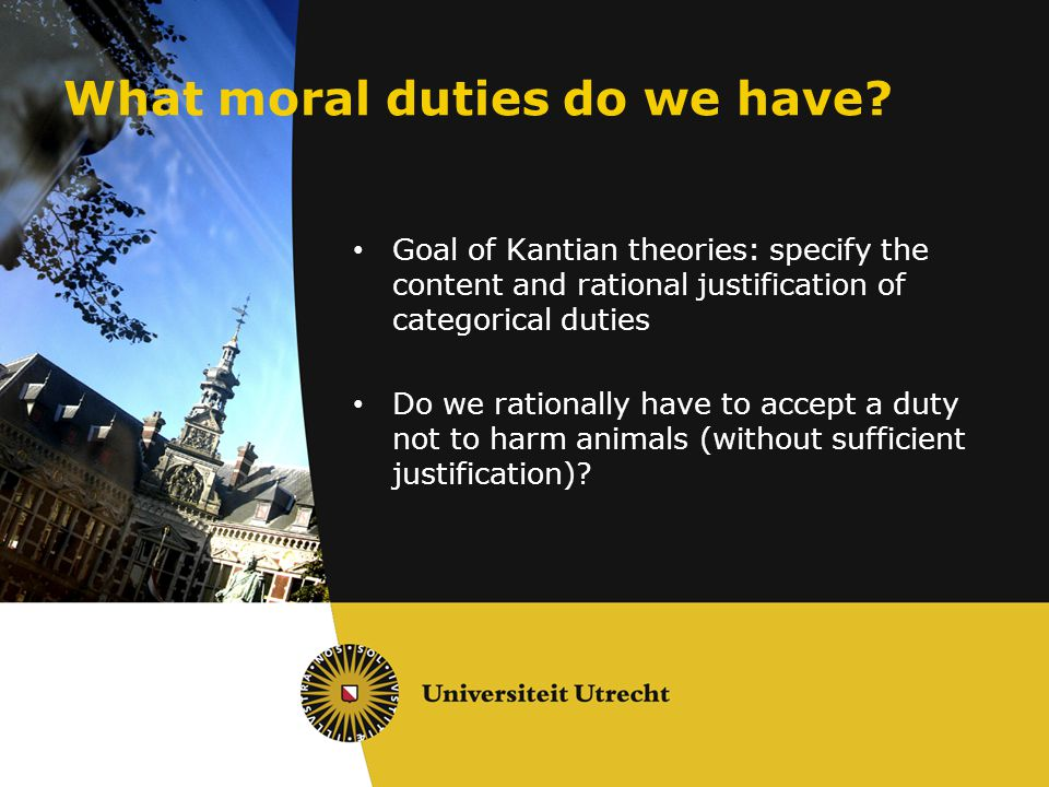What moral duties do we have? Goal of Kantian theories: specify the content and rational justification of categorical duties Do we rationally have to