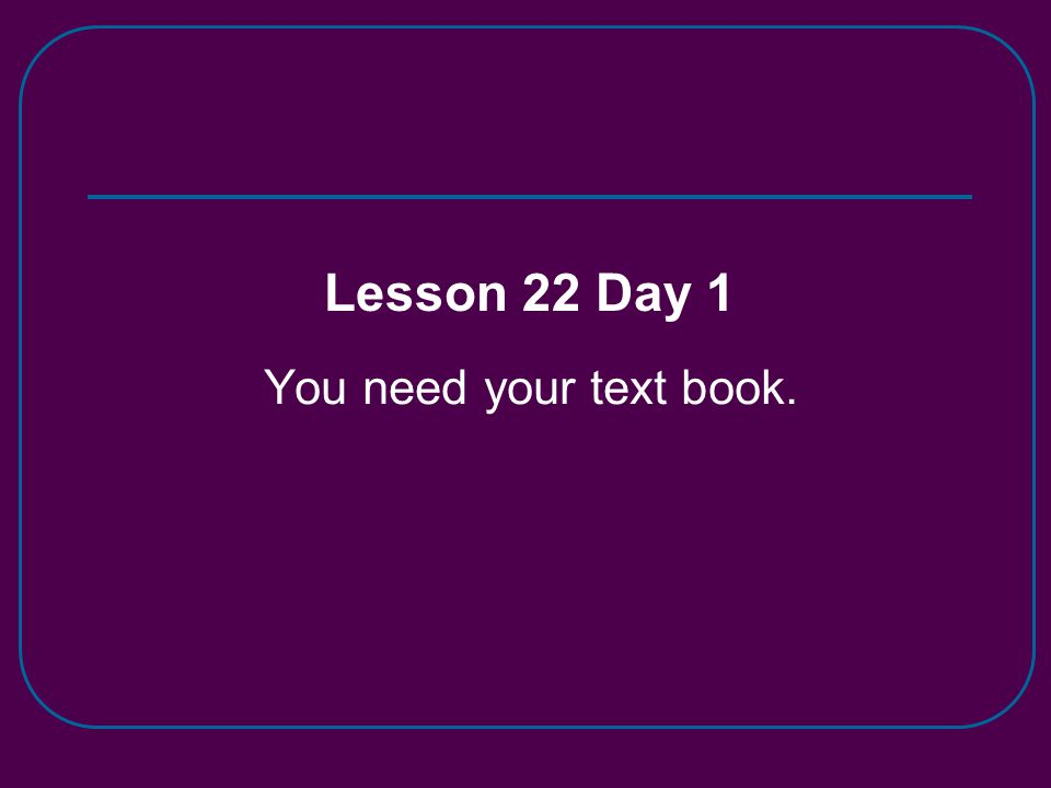 You need your text book. Lesson 22 Day 1