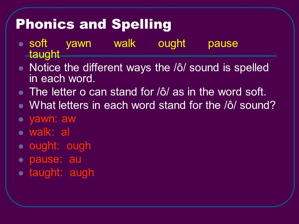 Phonics and Spelling soft yawn walk ought pause taught Notice the different ways the /ô/ sound is spelled in each word.
