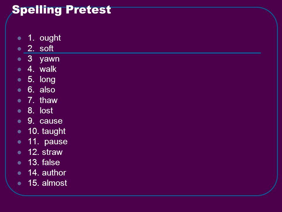Spelling Pretest 1. ought 2. soft 3 yawn 4. walk 5.