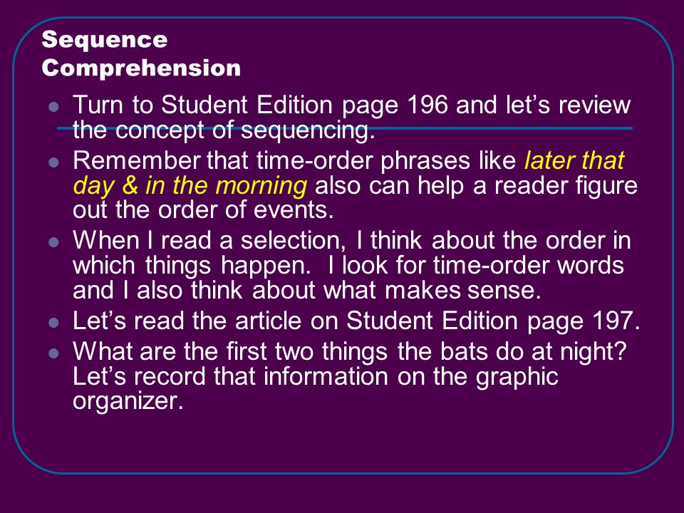 Sequence Comprehension Turn to Student Edition page 196 and let's review the concept of sequencing.