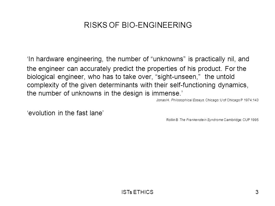 "ISTs ETHICS3 RISKS OF BIO-ENGINEERING 'In hardware engineering, the number of ""unknowns"" is practically nil, and the engineer can accurately predict t"