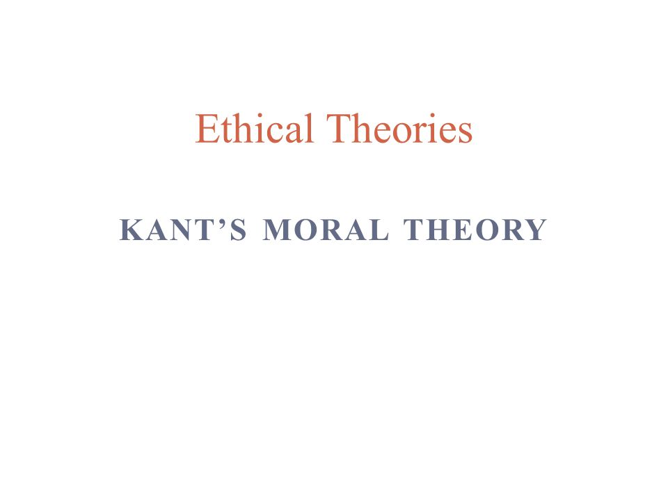 KANT'S MORAL THEORY Ethical Theories