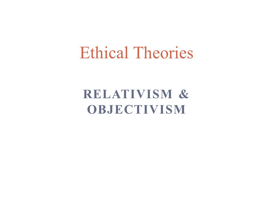 RELATIVISM & OBJECTIVISM Ethical Theories