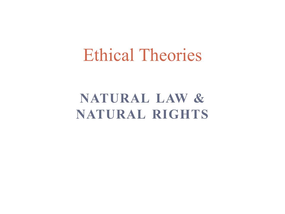 NATURAL LAW & NATURAL RIGHTS Ethical Theories