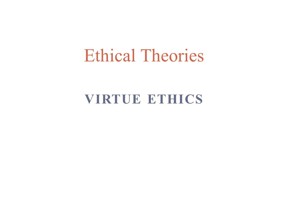 VIRTUE ETHICS Ethical Theories