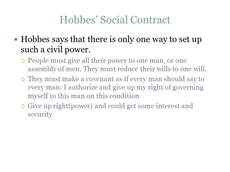 Hobbes' Social Contract Hobbes says that there is only one way to set up such a civil power.  People must give all their power to one man, or one ass