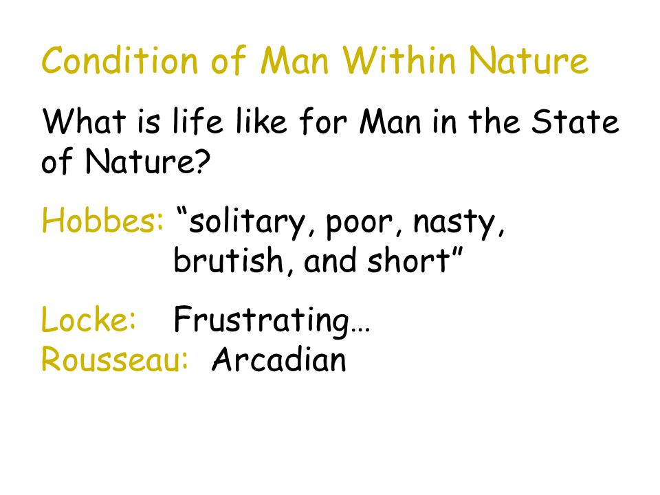 """Condition of Man Within Nature What is life like for Man in the State of Nature? Hobbes: """"solitary, poor, nasty, brutish, and short"""" Locke: Frustratin"""