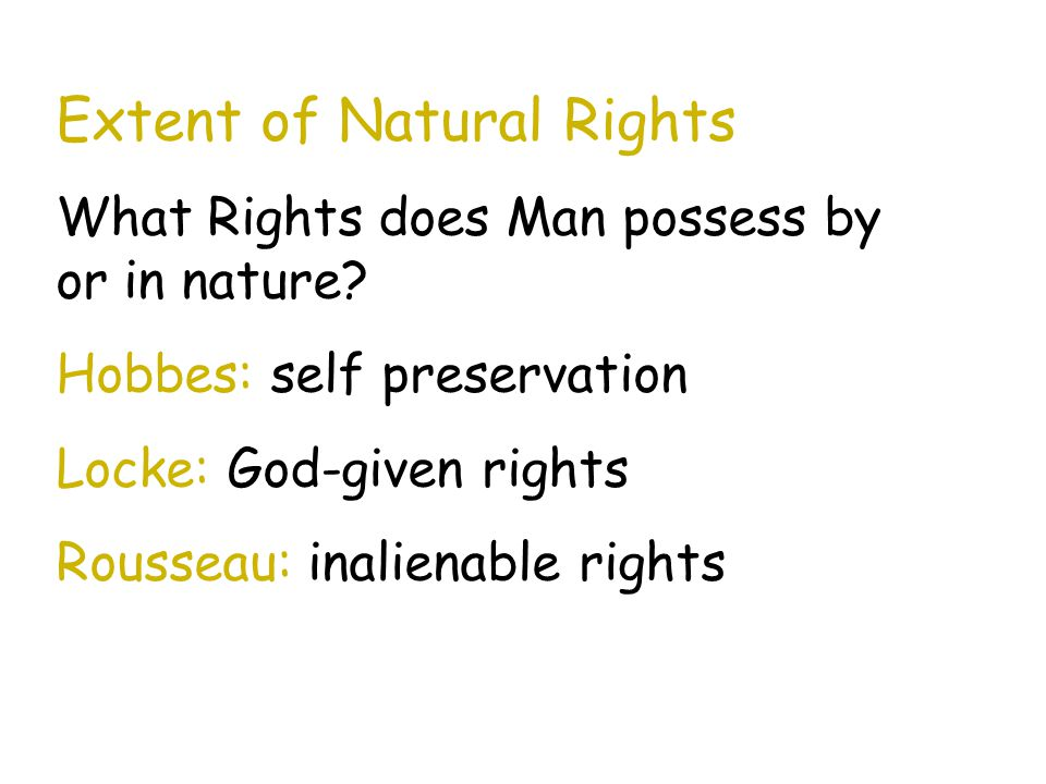 Extent of Natural Rights What Rights does Man possess by or in nature? Hobbes: self preservation Locke: God-given rights Rousseau: inalienable rights