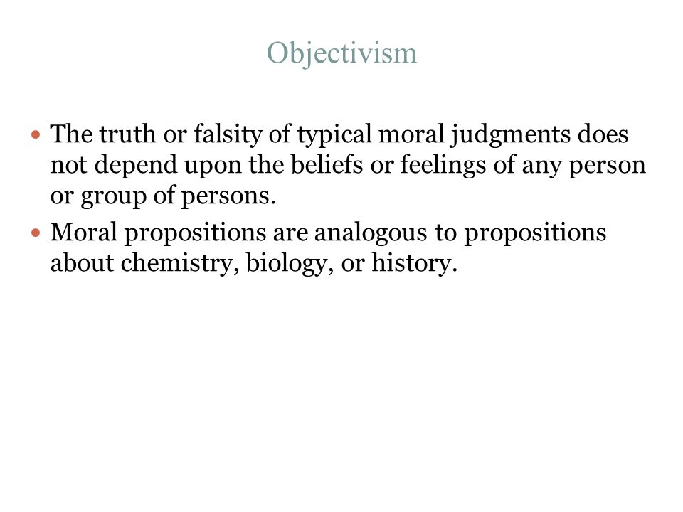 Objectivism The truth or falsity of typical moral judgments does not depend upon the beliefs or feelings of any person or group of persons. Moral prop