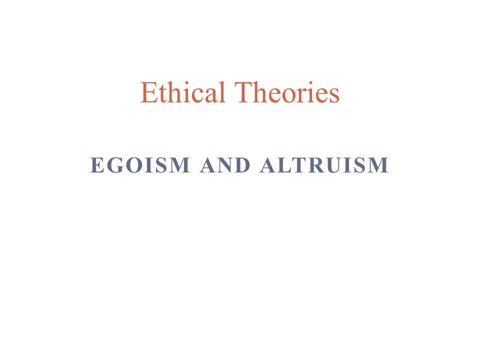 EGOISM AND ALTRUISM Ethical Theories