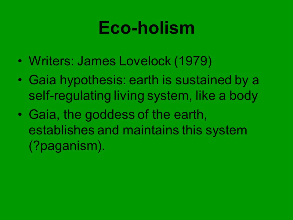 Eco-holism Writers: James Lovelock (1979) Gaia hypothesis: earth is sustained by a self-regulating living system, like a body Gaia, the goddess of the earth, establishes and maintains this system ( paganism).