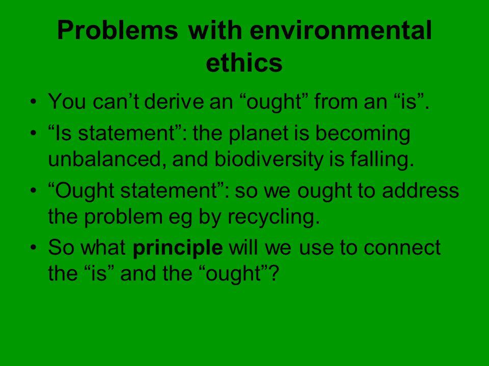 Problems with environmental ethics You can't derive an ought from an is .