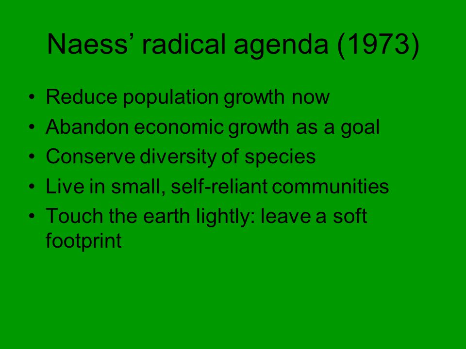 Naess' radical agenda (1973) Reduce population growth now Abandon economic growth as a goal Conserve diversity of species Live in small, self-reliant communities Touch the earth lightly: leave a soft footprint