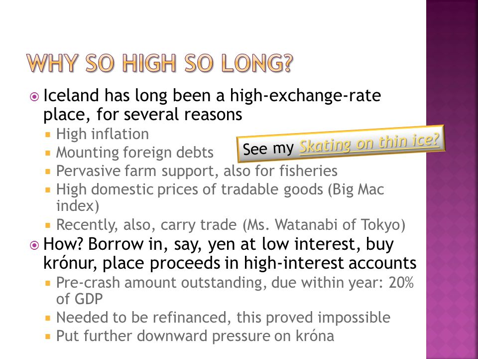  Iceland has long been a high-exchange-rate place, for several reasons  High inflation  Mounting foreign debts  Pervasive farm support, also for fisheries  High domestic prices of tradable goods (Big Mac index)  Recently, also, carry trade (Ms.