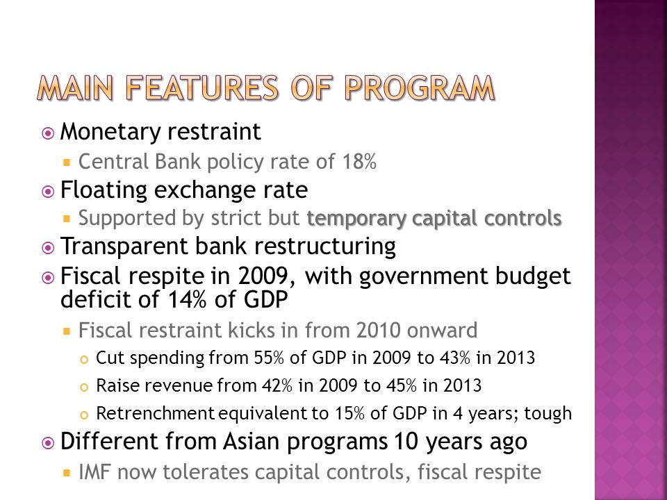  Monetary restraint  Central Bank policy rate of 18%  Floating exchange rate temporary capital controls  Supported by strict but temporary capital controls  Transparent bank restructuring  Fiscal respite in 2009, with government budget deficit of 14% of GDP  Fiscal restraint kicks in from 2010 onward Cut spending from 55% of GDP in 2009 to 43% in 2013 Raise revenue from 42% in 2009 to 45% in 2013 Retrenchment equivalent to 15% of GDP in 4 years; tough  Different from Asian programs 10 years ago  IMF now tolerates capital controls, fiscal respite
