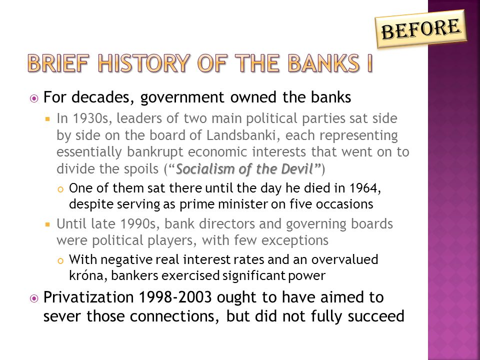  For decades, government owned the banks Socialism of the Devil  In 1930s, leaders of two main political parties sat side by side on the board of Landsbanki, each representing essentially bankrupt economic interests that went on to divide the spoils ( Socialism of the Devil ) One of them sat there until the day he died in 1964, despite serving as prime minister on five occasions  Until late 1990s, bank directors and governing boards were political players, with few exceptions With negative real interest rates and an overvalued króna, bankers exercised significant power  Privatization 1998-2003 ought to have aimed to sever those connections, but did not fully succeed Before