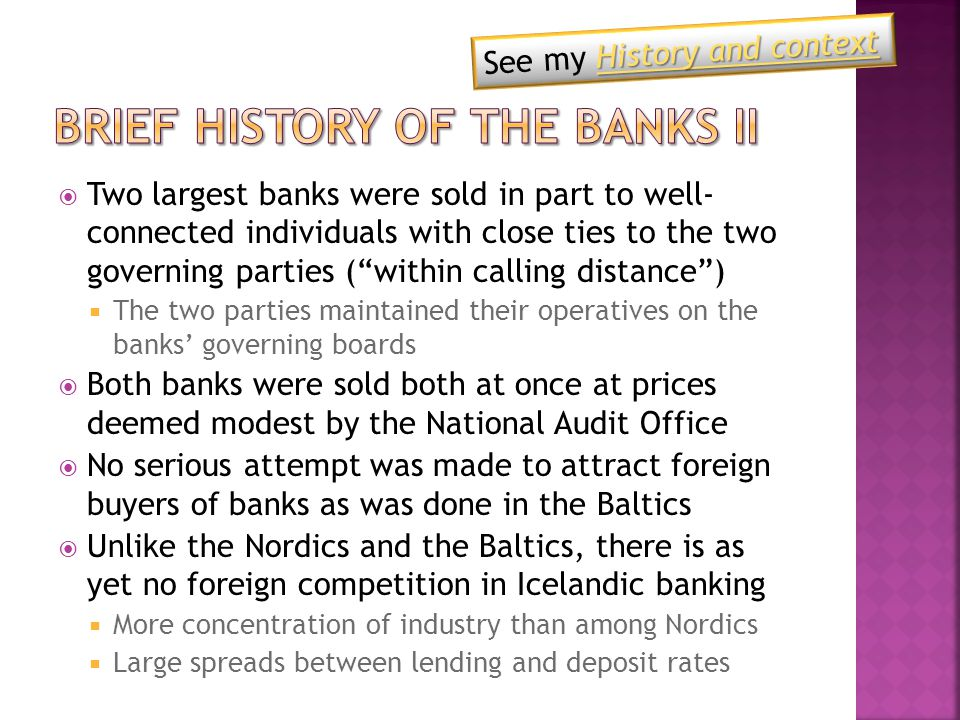  Two largest banks were sold in part to well- connected individuals with close ties to the two governing parties ( within calling distance )  The two parties maintained their operatives on the banks' governing boards  Both banks were sold both at once at prices deemed modest by the National Audit Office  No serious attempt was made to attract foreign buyers of banks as was done in the Baltics  Unlike the Nordics and the Baltics, there is as yet no foreign competition in Icelandic banking  More concentration of industry than among Nordics  Large spreads between lending and deposit rates History and context History and context See my History and contextHistory and context