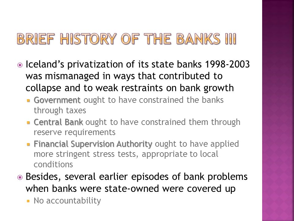  Iceland's privatization of its state banks 1998-2003 was mismanaged in ways that contributed to collapse and to weak restraints on bank growth  Government  Government ought to have constrained the banks through taxes  Central Bank  Central Bank ought to have constrained them through reserve requirements  Financial Supervision Authority  Financial Supervision Authority ought to have applied more stringent stress tests, appropriate to local conditions  Besides, several earlier episodes of bank problems when banks were state-owned were covered up  No accountability
