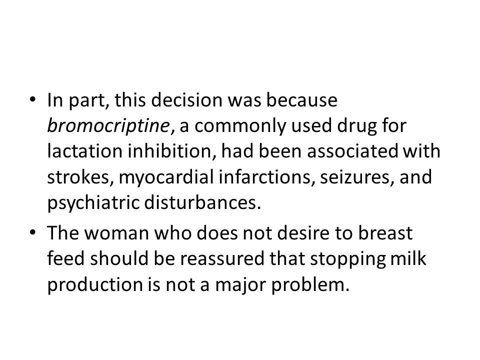 In part, this decision was because bromocriptine, a commonly used drug for lactation inhibition, had been associated with strokes, myocardial infarcti