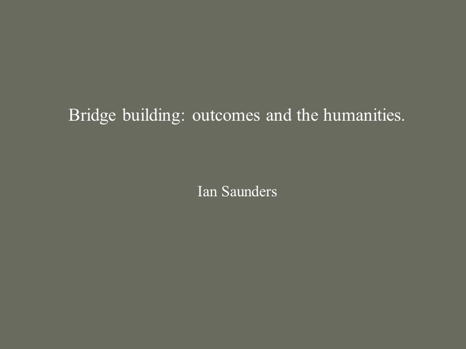 Bridge building: outcomes and the humanities. Ian Saunders
