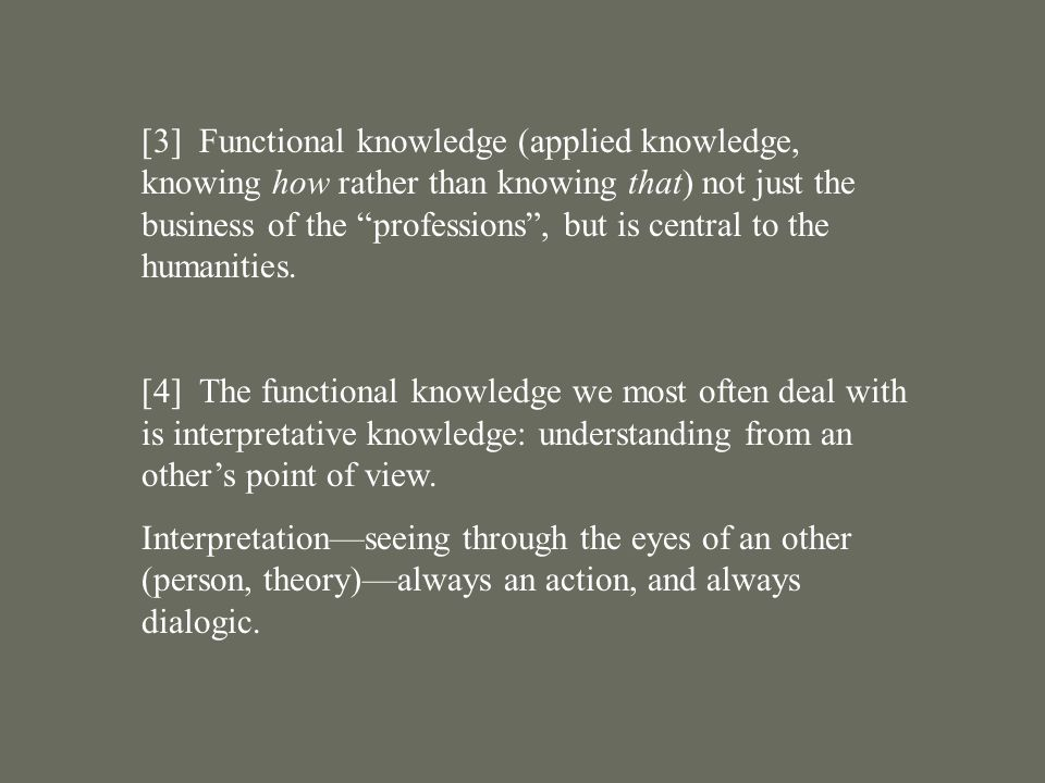 [3] Functional knowledge (applied knowledge, knowing how rather than knowing that) not just the business of the professions , but is central to the humanities.