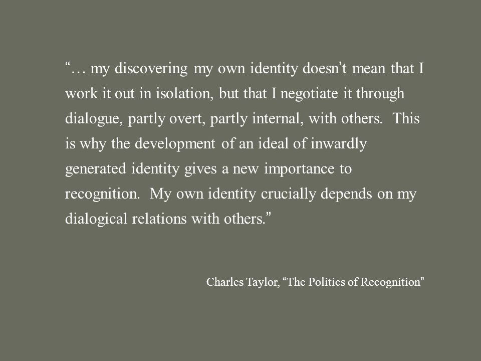 … my discovering my own identity doesn ' t mean that I work it out in isolation, but that I negotiate it through dialogue, partly overt, partly internal, with others.