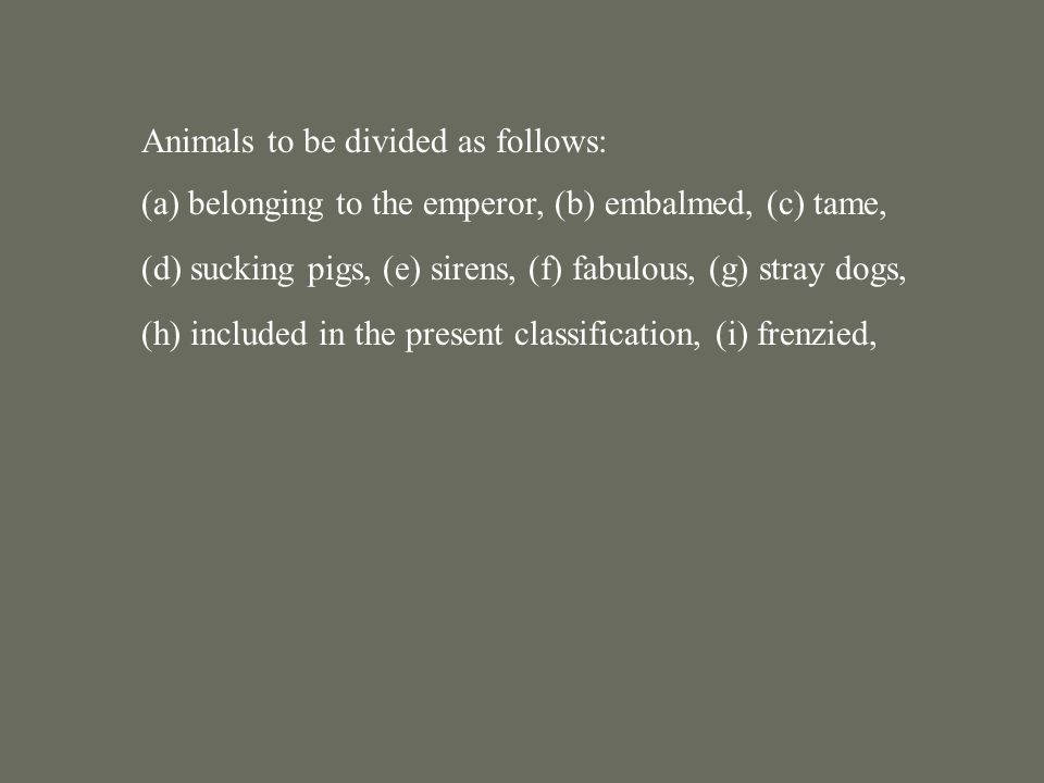 Animals to be divided as follows: (a) belonging to the emperor, (b) embalmed, (c) tame, (d) sucking pigs, (e) sirens, (f) fabulous, (g) stray dogs, (h) included in the present classification, (i) frenzied, (j) innumerable,