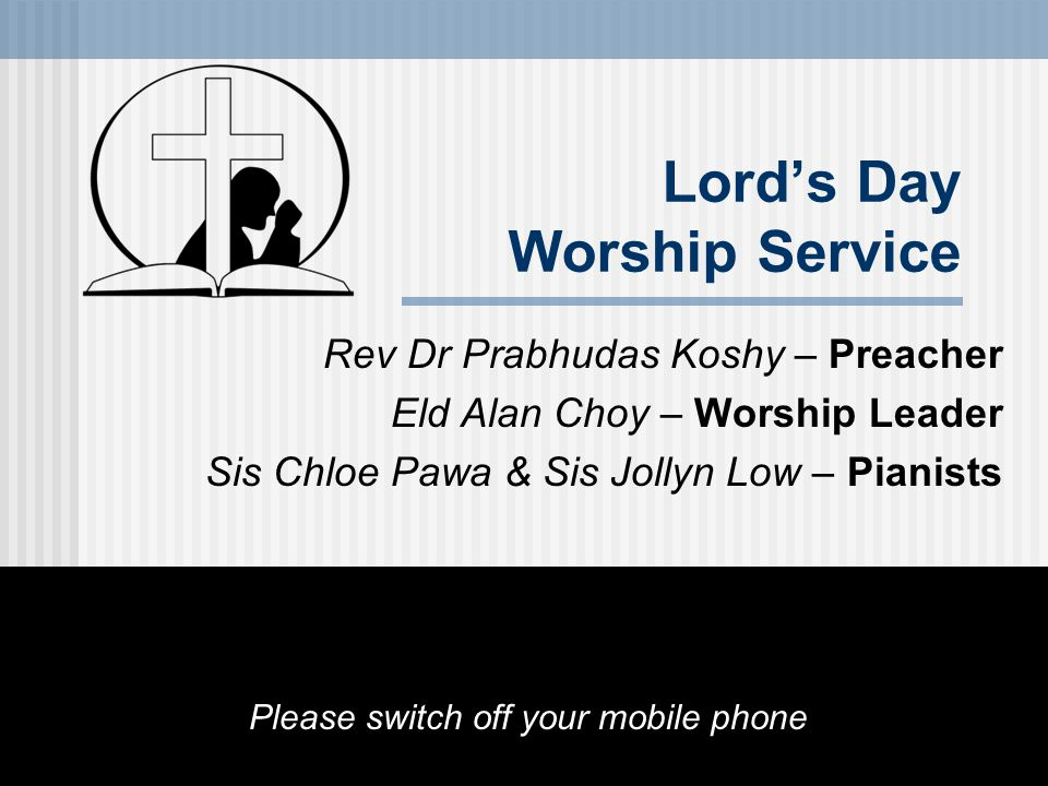 Lord's Day Worship Service Rev Dr Prabhudas Koshy – Preacher Eld Alan Choy – Worship Leader Sis Chloe Pawa & Sis Jollyn Low – Pianists Please switch off your mobile phone