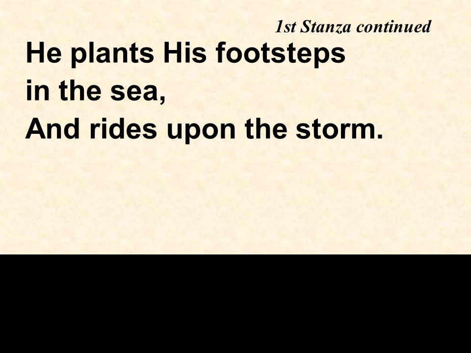 1st Stanza continued He plants His footsteps in the sea, And rides upon the storm.