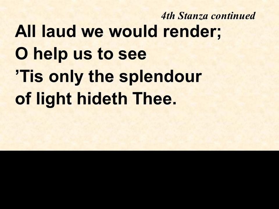 4th Stanza continued All laud we would render; O help us to see 'Tis only the splendour of light hideth Thee.