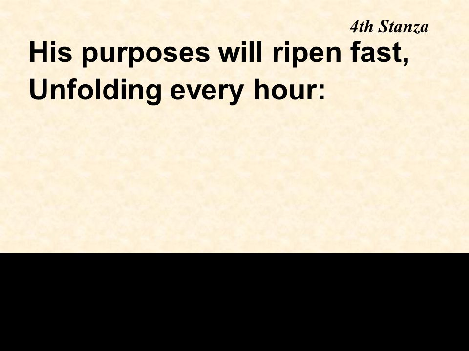 4th Stanza His purposes will ripen fast, Unfolding every hour: