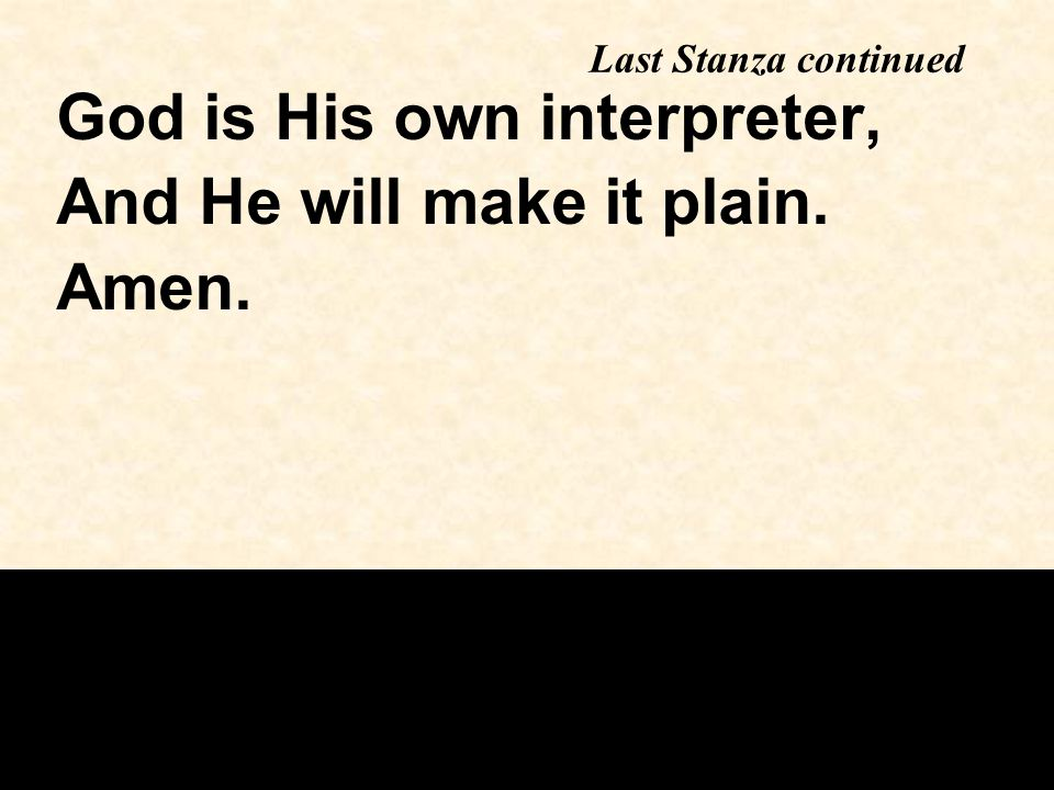 Last Stanza continued God is His own interpreter, And He will make it plain. Amen.