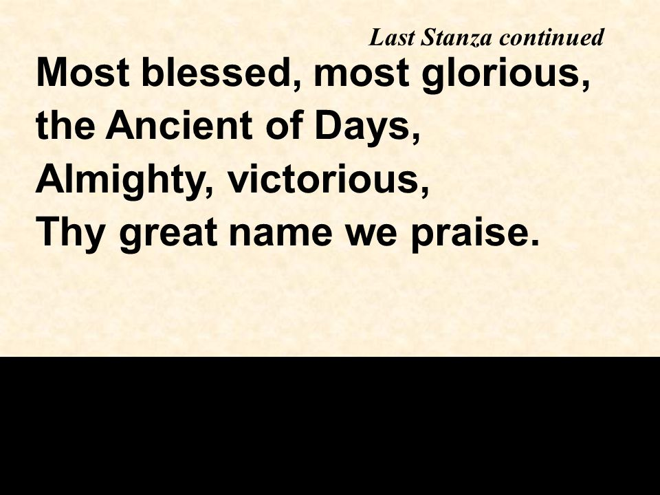 Last Stanza continued Most blessed, most glorious, the Ancient of Days, Almighty, victorious, Thy great name we praise.