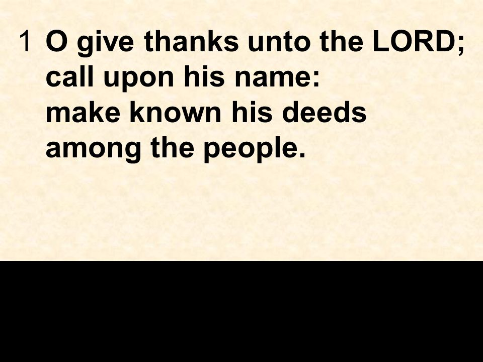 1O give thanks unto the LORD; call upon his name: make known his deeds among the people.