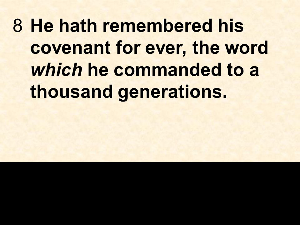 8He hath remembered his covenant for ever, the word which he commanded to a thousand generations.