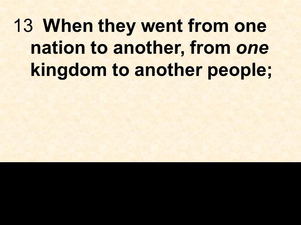 13When they went from one nation to another, from one kingdom to another people;
