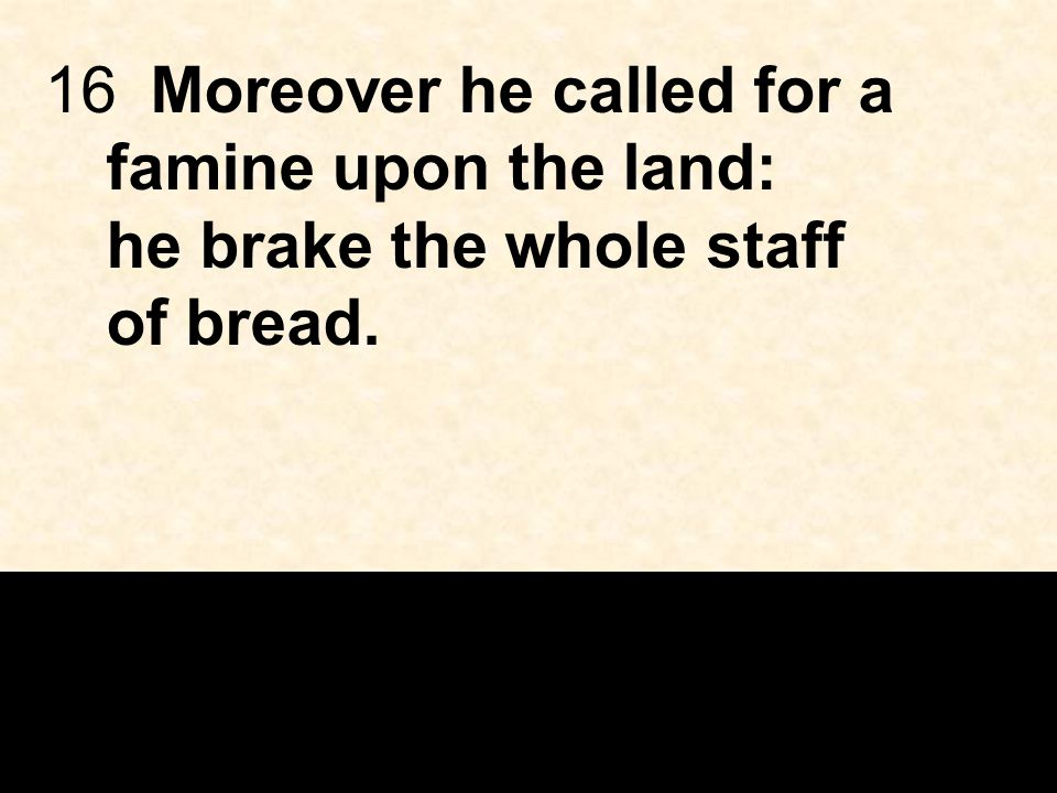 16Moreover he called for a famine upon the land: he brake the whole staff of bread.