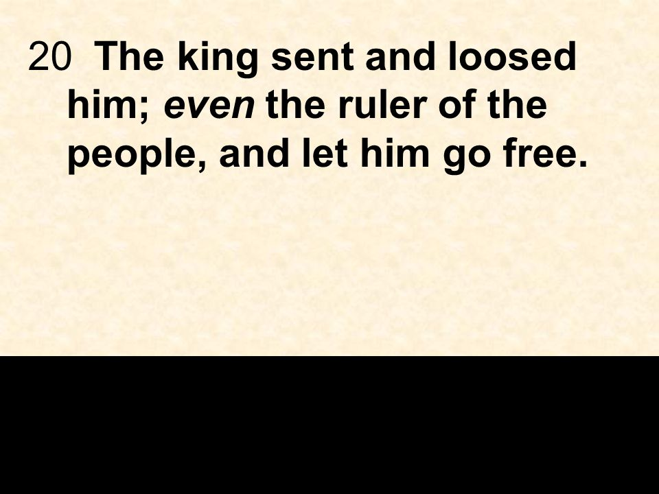 20The king sent and loosed him; even the ruler of the people, and let him go free.