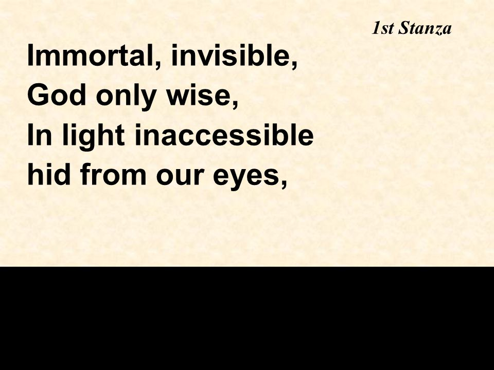 1st Stanza Immortal, invisible, God only wise, In light inaccessible hid from our eyes,