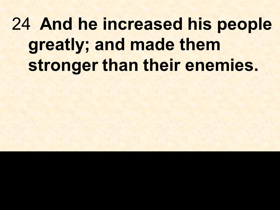 24And he increased his people greatly; and made them stronger than their enemies.