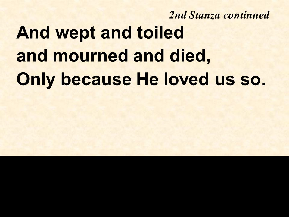 2nd Stanza continued And wept and toiled and mourned and died, Only because He loved us so.