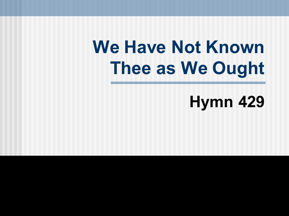 We Have Not Known Thee as We Ought Hymn 429