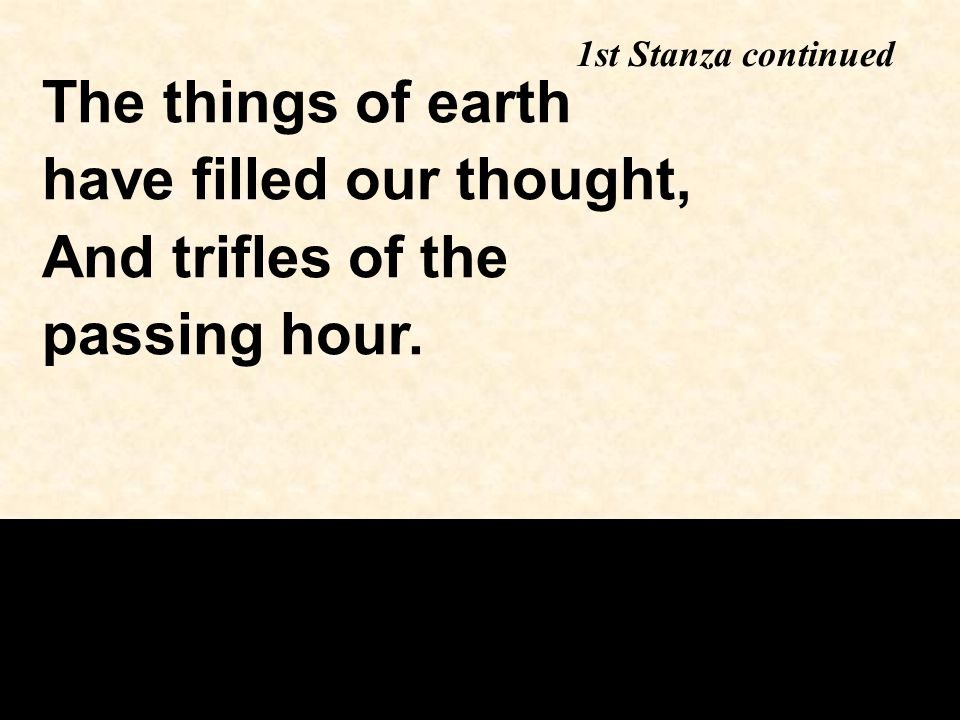 The things of earth have filled our thought, And trifles of the passing hour. 1st Stanza continued