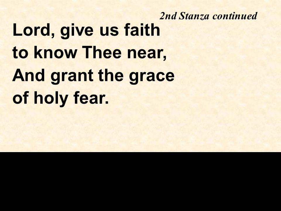 Lord, give us faith to know Thee near, And grant the grace of holy fear. 2nd Stanza continued